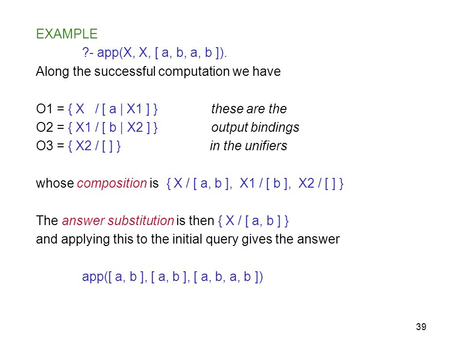 39 EXAMPLE ?- app(X, X, [ a, b, a, b ]). Along the successful computation we have O1 = { X / [ a | X1 ] } these are the O2 = { X1 / [ b | X2 ] } outpu