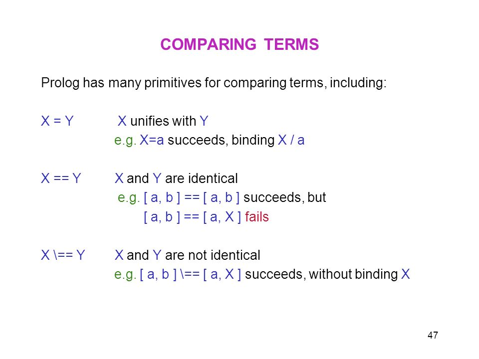 47 COMPARING TERMS Prolog has many primitives for comparing terms, including: X = Y X unifies with Y e.g. X=a succeeds, binding X / a X == Y X and Y a