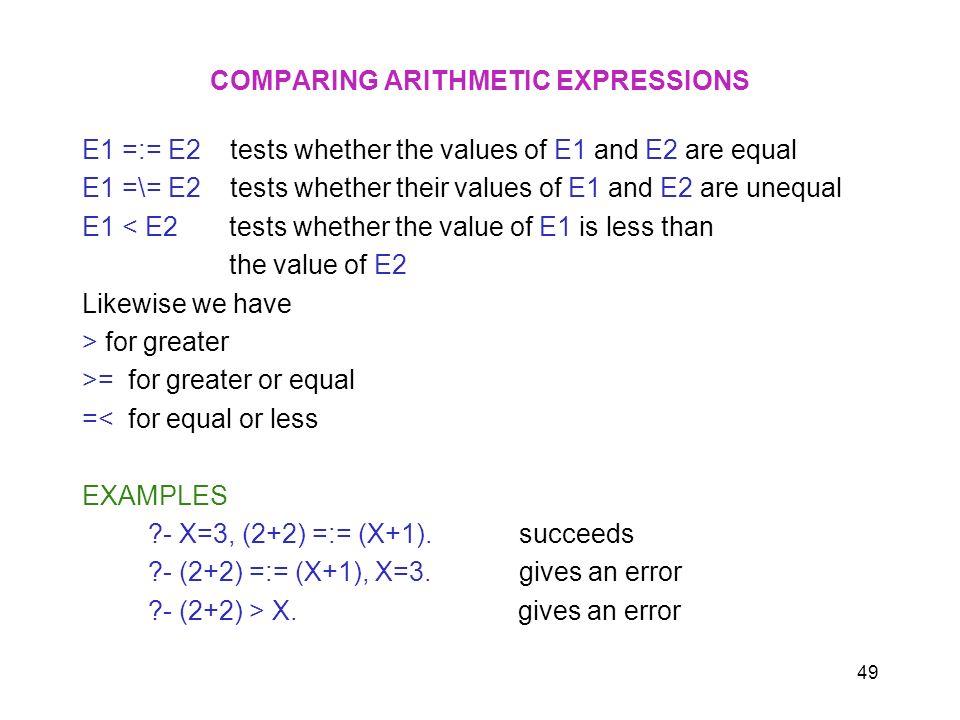 49 COMPARING ARITHMETIC EXPRESSIONS E1 =:= E2 tests whether the values of E1 and E2 are equal E1 =\= E2 tests whether their values of E1 and E2 are un