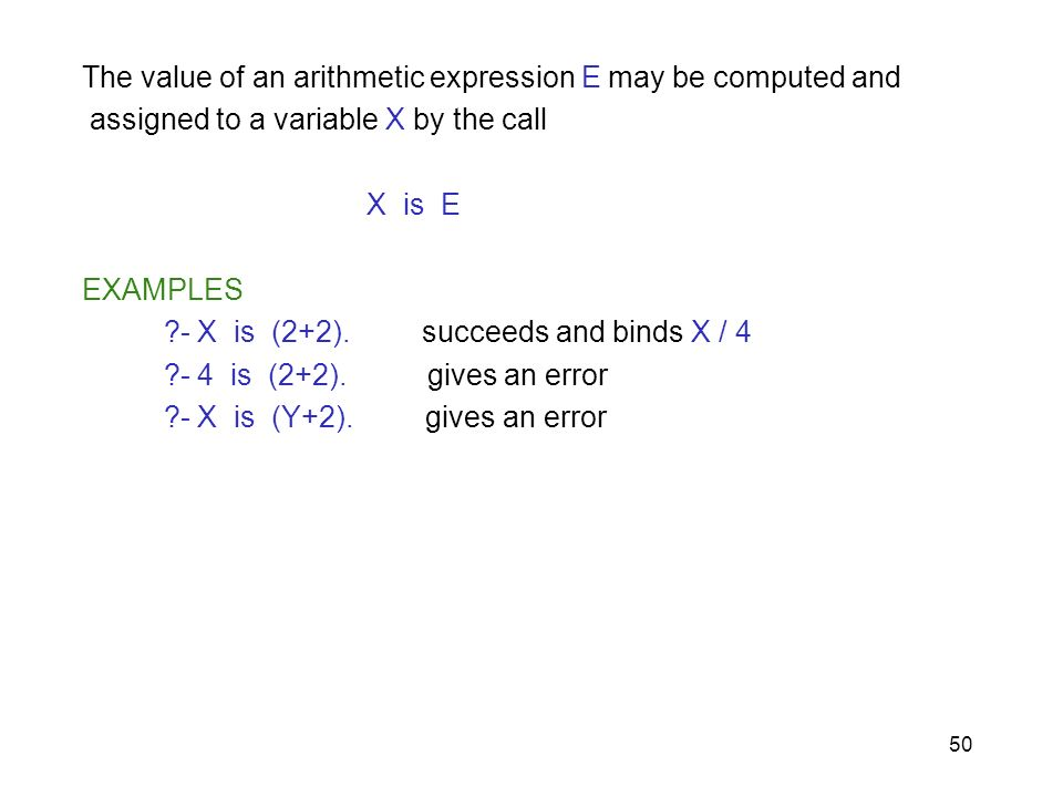 50 The value of an arithmetic expression E may be computed and assigned to a variable X by the call X is E EXAMPLES ?- X is (2+2). succeeds and binds