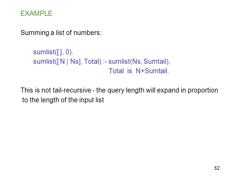 52 EXAMPLE Summing a list of numbers: sumlist([ ], 0). sumlist([ N | Ns], Total) :- sumlist(Ns, Sumtail), Total is N+Sumtail. This is not tail-recursi