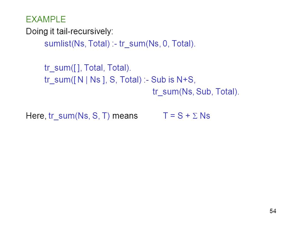 54 EXAMPLE Doing it tail-recursively: sumlist(Ns, Total) :- tr_sum(Ns, 0, Total). tr_sum([ ], Total, Total). tr_sum([ N | Ns ], S, Total) :- Sub is N+