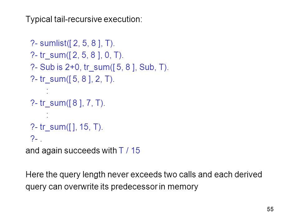 55 Typical tail-recursive execution: ?- sumlist([ 2, 5, 8 ], T). ?- tr_sum([ 2, 5, 8 ], 0, T). ?- Sub is 2+0, tr_sum([ 5, 8 ], Sub, T). ?- tr_sum([ 5,