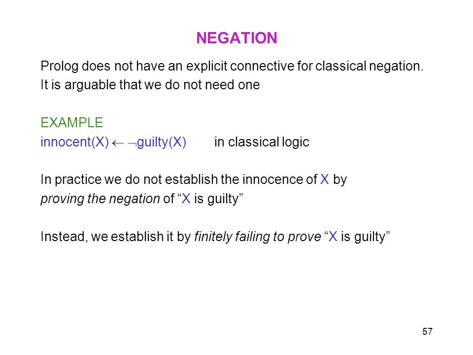 57 NEGATION Prolog does not have an explicit connective for classical negation. It is arguable that we do not need one EXAMPLE innocent(X) guilty(X) i