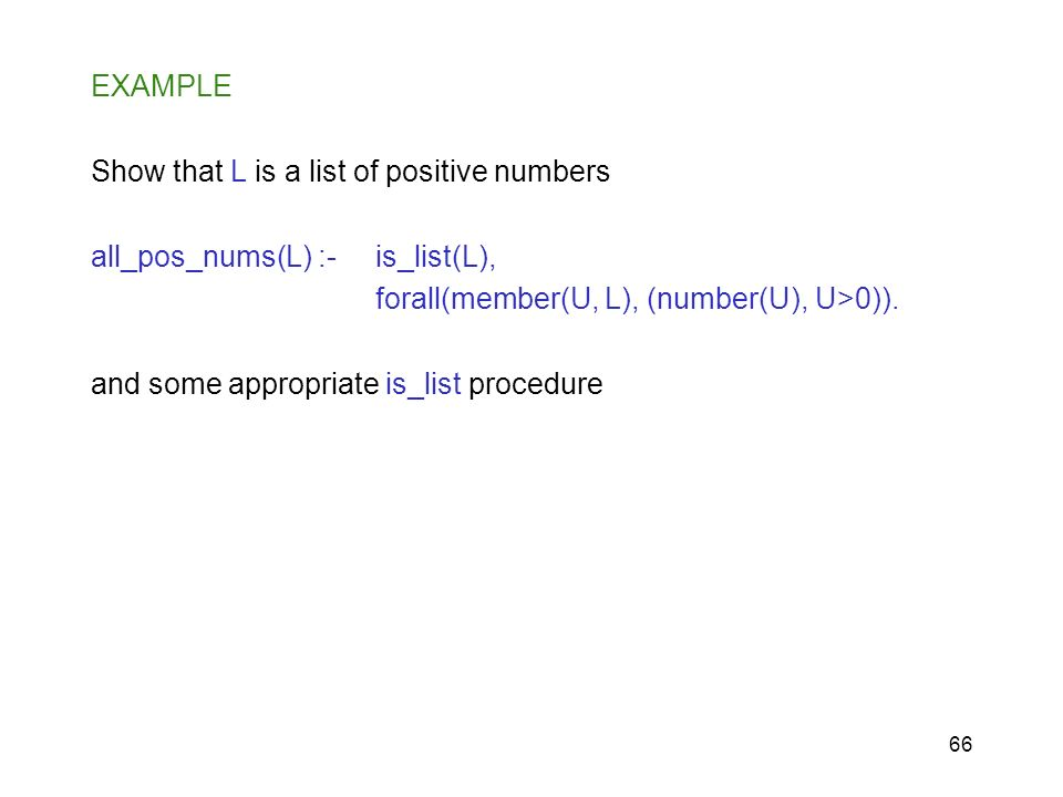 66 EXAMPLE Show that L is a list of positive numbers all_pos_nums(L) :- is_list(L), forall(member(U, L), (number(U), U>0)). and some appropriate is_li