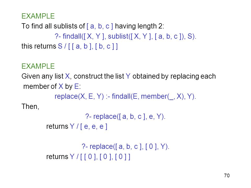 70 EXAMPLE To find all sublists of [ a, b, c ] having length 2: ?- findall([ X, Y ], sublist([ X, Y ], [ a, b, c ]), S). this returns S / [ [ a, b ],