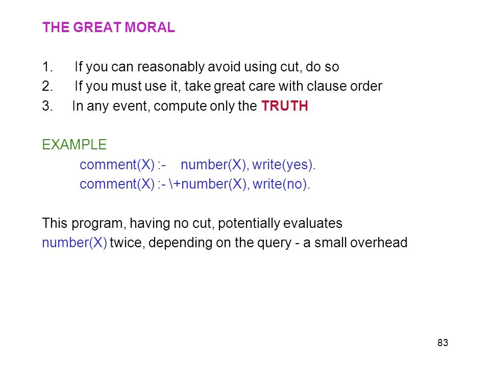83 THE GREAT MORAL 1.If you can reasonably avoid using cut, do so 2.If you must use it, take great care with clause order 3. In any event, compute onl