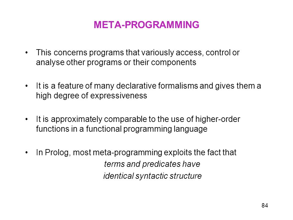 84 META-PROGRAMMING This concerns programs that variously access, control or analyse other programs or their components It is a feature of many declar