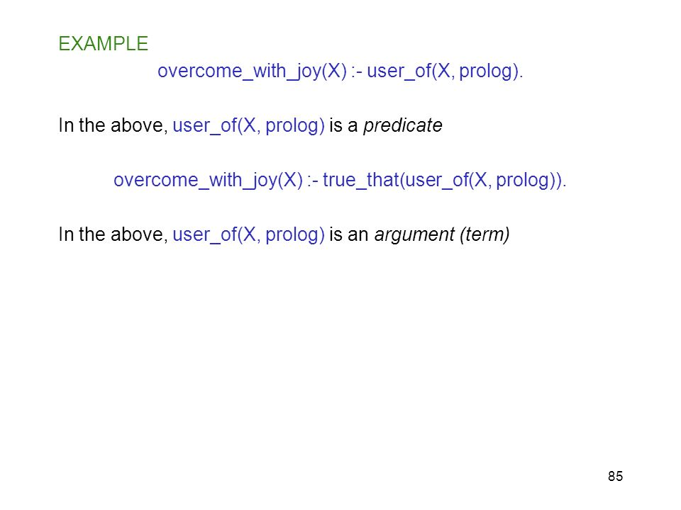 85 EXAMPLE overcome_with_joy(X) :- user_of(X, prolog). In the above, user_of(X, prolog) is a predicate overcome_with_joy(X) :- true_that(user_of(X, pr