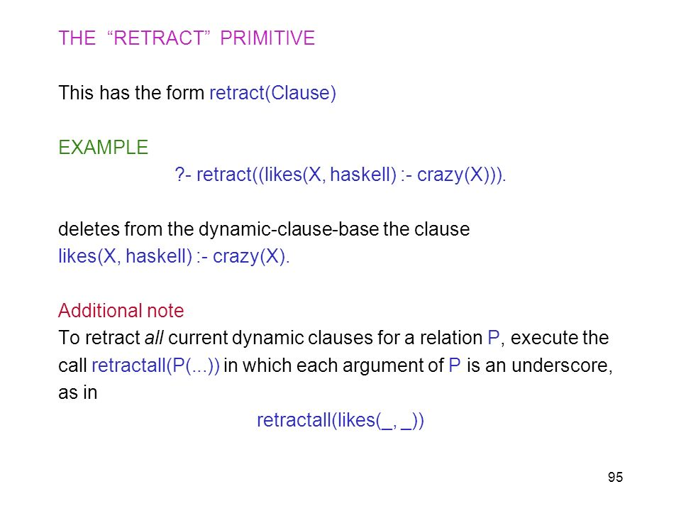 95 THE RETRACT PRIMITIVE This has the form retract(Clause) EXAMPLE ?- retract((likes(X, haskell) :- crazy(X))). deletes from the dynamic-clause-base t