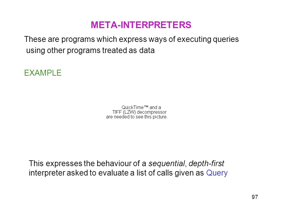 97 META-INTERPRETERS These are programs which express ways of executing queries using other programs treated as data EXAMPLE This expresses the behavi