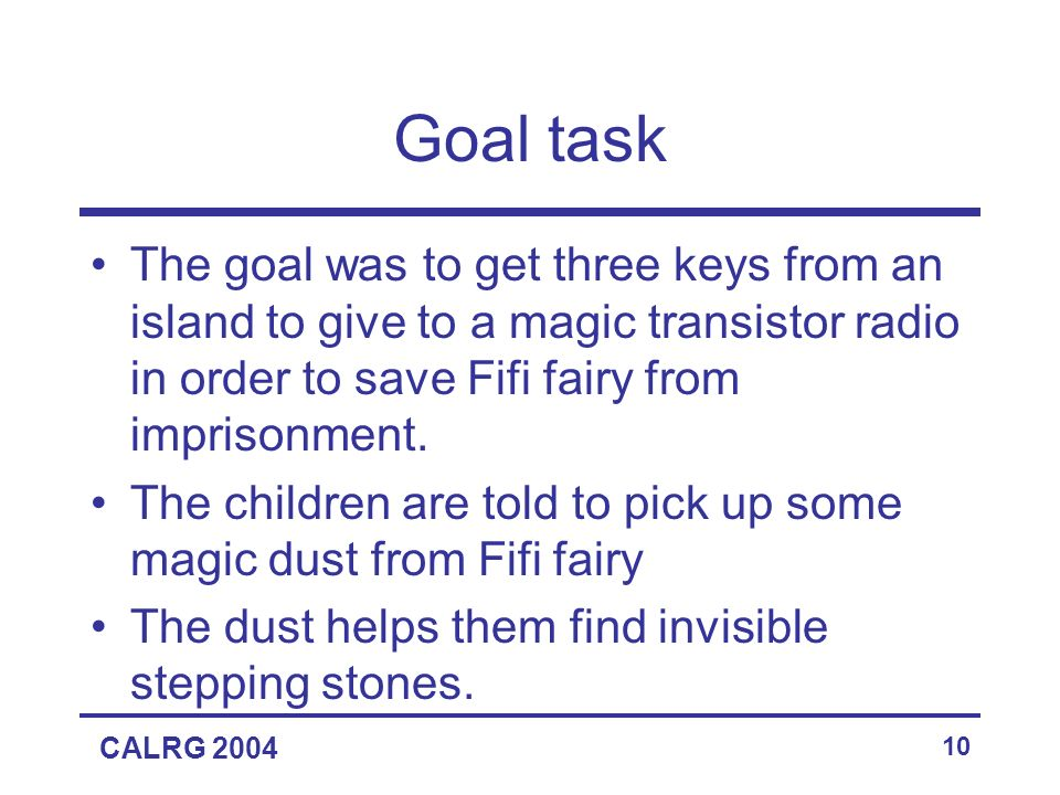 CALRG 2004 10 Goal task The goal was to get three keys from an island to give to a magic transistor radio in order to save Fifi fairy from imprisonment.