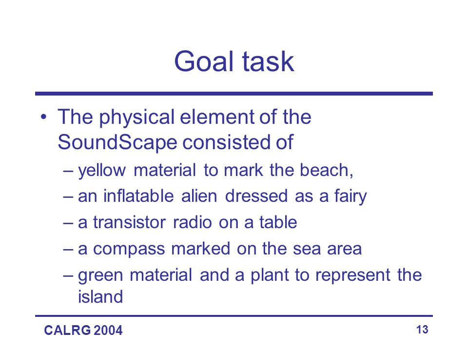 CALRG 2004 13 Goal task The physical element of the SoundScape consisted of –yellow material to mark the beach, –an inflatable alien dressed as a fairy –a transistor radio on a table –a compass marked on the sea area –green material and a plant to represent the island