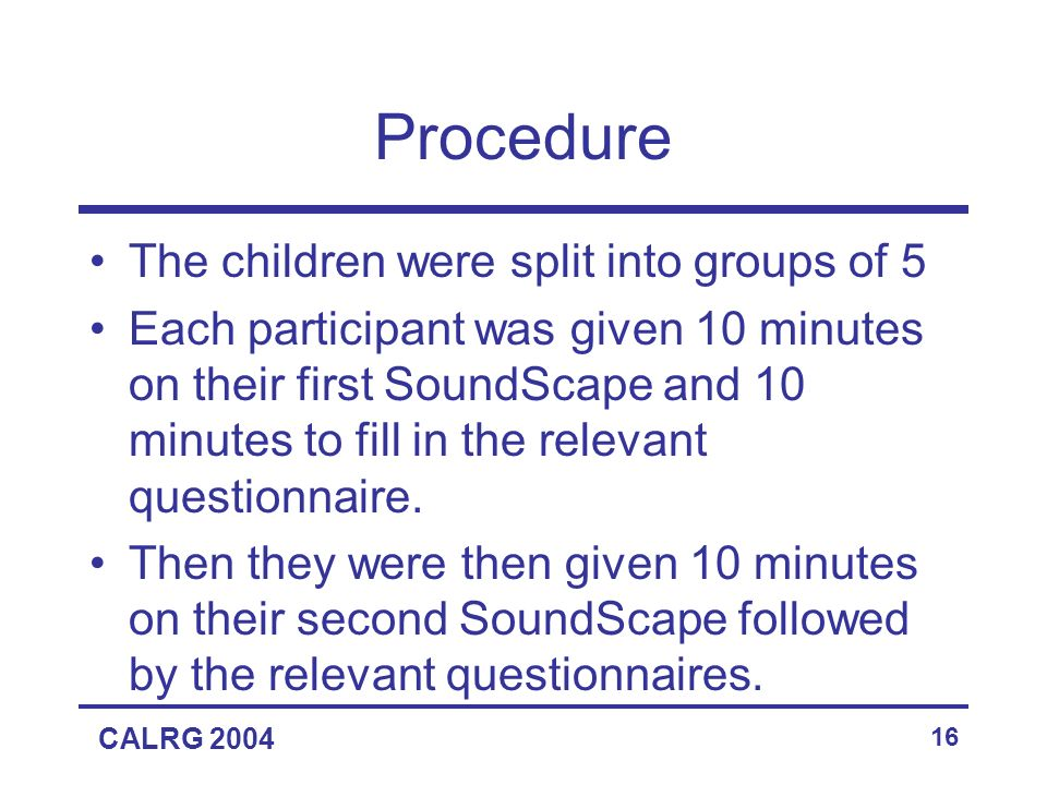 CALRG 2004 16 Procedure The children were split into groups of 5 Each participant was given 10 minutes on their first SoundScape and 10 minutes to fill in the relevant questionnaire.