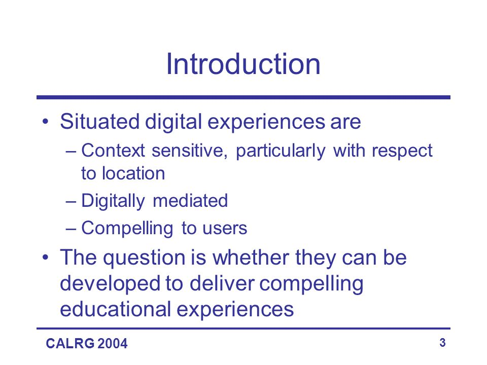 CALRG 2004 3 Introduction Situated digital experiences are –Context sensitive, particularly with respect to location –Digitally mediated –Compelling to users The question is whether they can be developed to deliver compelling educational experiences