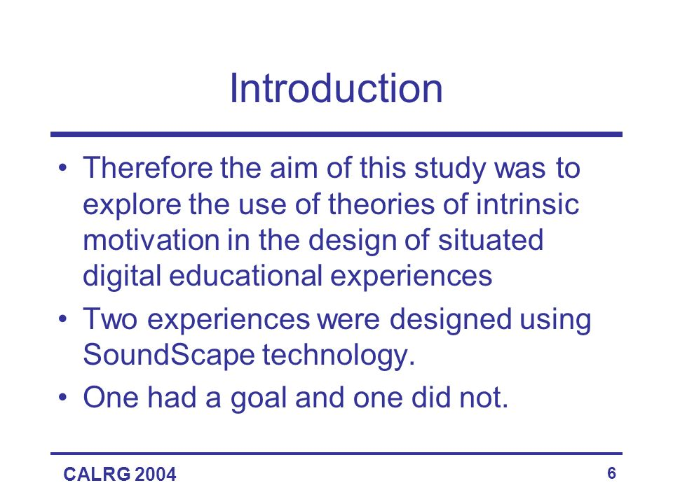 CALRG 2004 6 Introduction Therefore the aim of this study was to explore the use of theories of intrinsic motivation in the design of situated digital educational experiences Two experiences were designed using SoundScape technology.