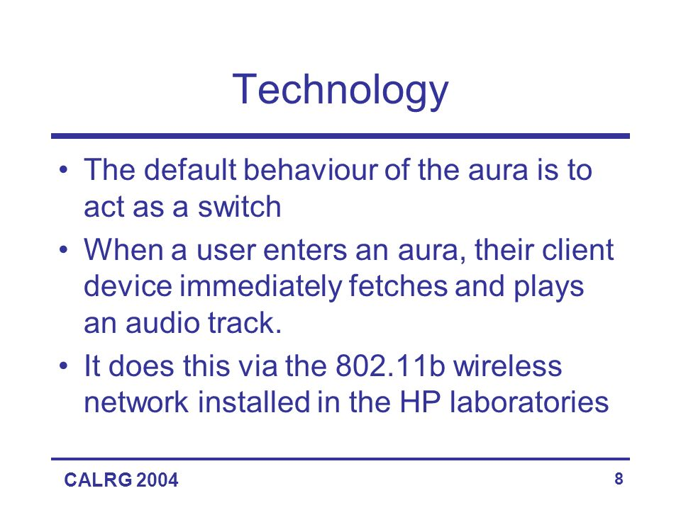CALRG 2004 8 Technology The default behaviour of the aura is to act as a switch When a user enters an aura, their client device immediately fetches and plays an audio track.