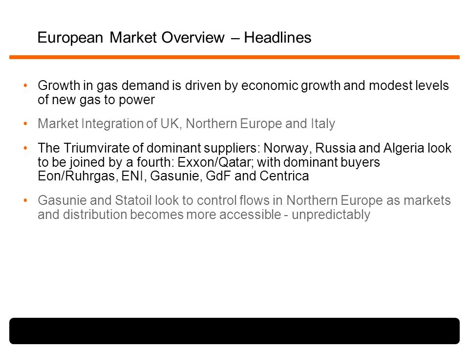 European Market Overview – Headlines Growth in gas demand is driven by economic growth and modest levels of new gas to power Market Integration of UK, Northern Europe and Italy The Triumvirate of dominant suppliers: Norway, Russia and Algeria look to be joined by a fourth: Exxon/Qatar; with dominant buyers Eon/Ruhrgas, ENI, Gasunie, GdF and Centrica Gasunie and Statoil look to control flows in Northern Europe as markets and distribution becomes more accessible - unpredictably