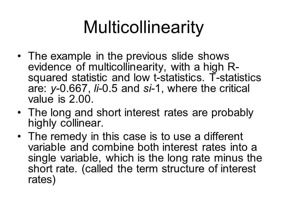 Multicollinearity The example in the previous slide shows evidence of multicollinearity, with a high R- squared statistic and low t-statistics. T-stat