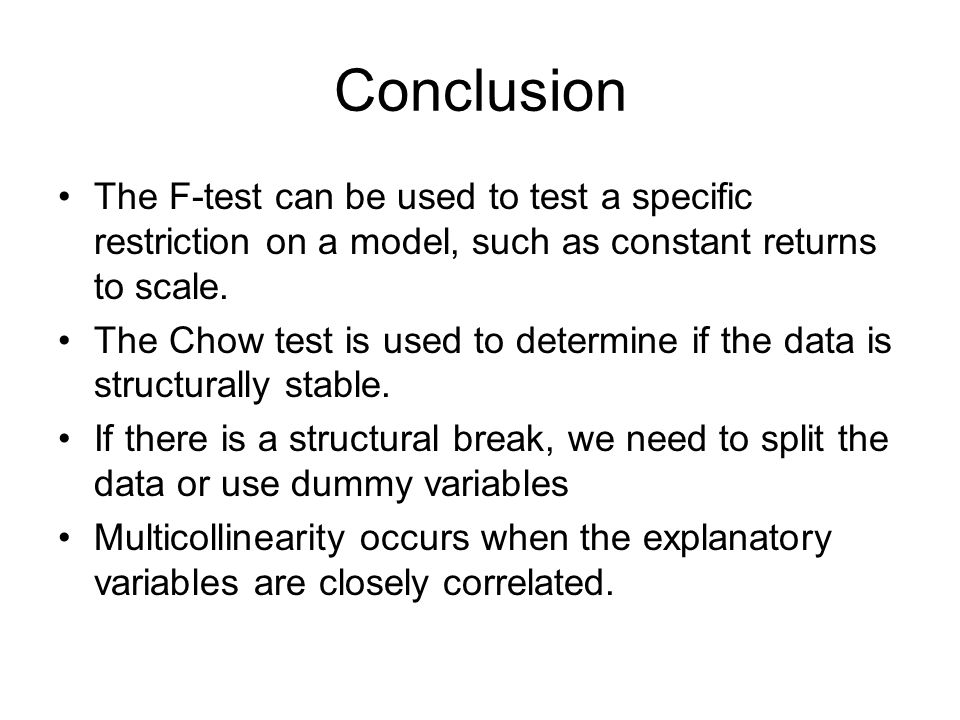 Conclusion The F-test can be used to test a specific restriction on a model, such as constant returns to scale. The Chow test is used to determine if
