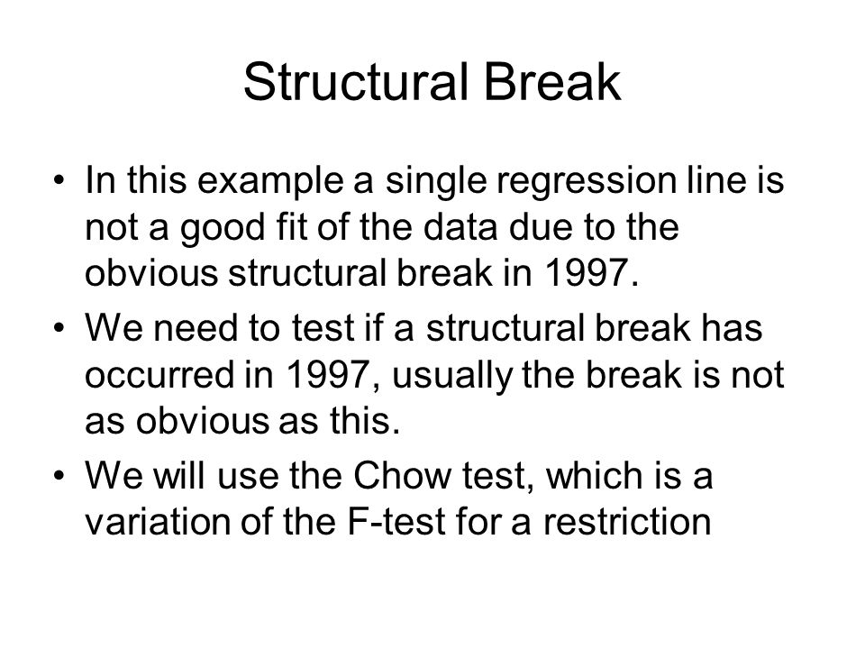 Structural Break In this example a single regression line is not a good fit of the data due to the obvious structural break in 1997. We need to test i