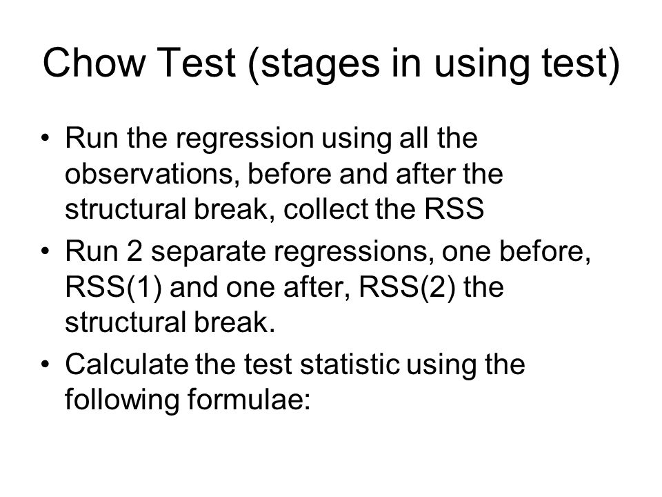 Chow Test (stages in using test) Run the regression using all the observations, before and after the structural break, collect the RSS Run 2 separate