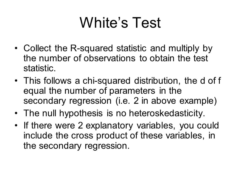 Whites Test Collect the R-squared statistic and multiply by the number of observations to obtain the test statistic. This follows a chi-squared distri