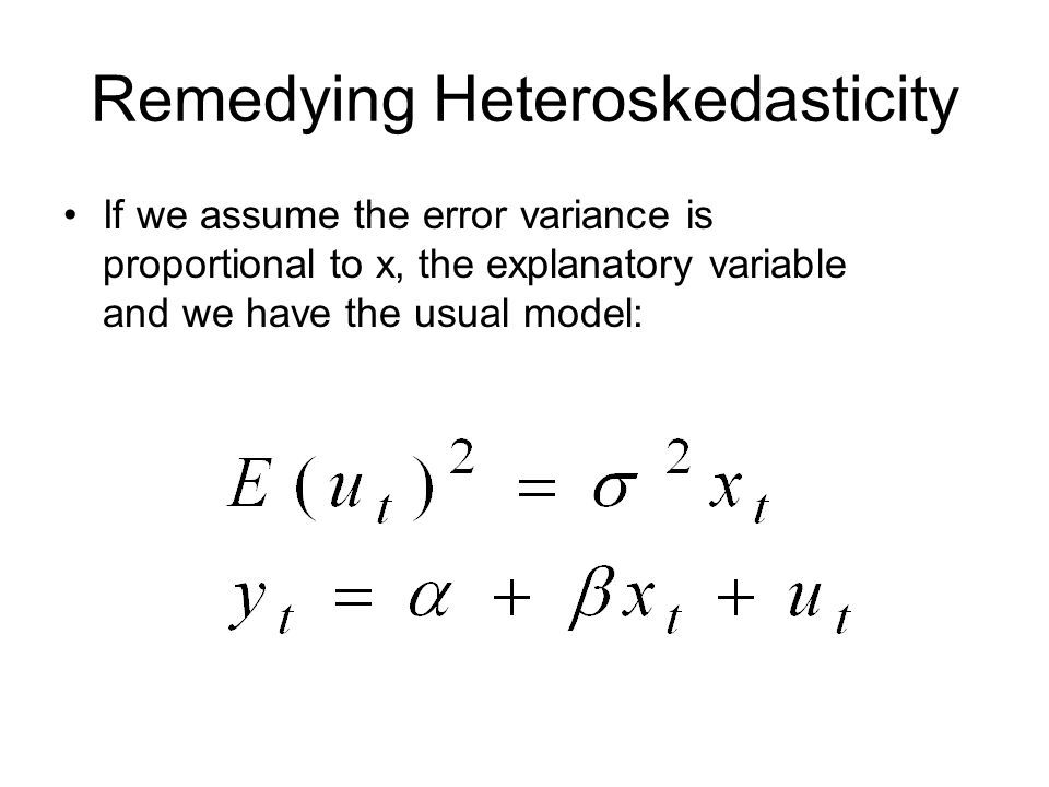 Remedying Heteroskedasticity If we assume the error variance is proportional to x, the explanatory variable and we have the usual model: