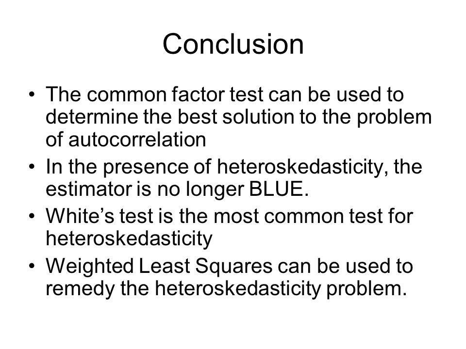 Conclusion The common factor test can be used to determine the best solution to the problem of autocorrelation In the presence of heteroskedasticity,