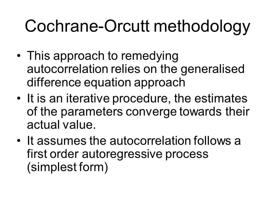 Cochrane-Orcutt methodology This approach to remedying autocorrelation relies on the generalised difference equation approach It is an iterative proce