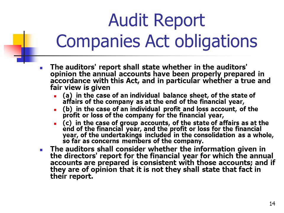 14 Audit Report Companies Act obligations The auditors report shall state whether in the auditors opinion the annual accounts have been properly prepared in accordance with this Act, and in particular whether a true and fair view is given (a) in the case of an individual balance sheet, of the state of affairs of the company as at the end of the financial year, (b) in the case of an individual profit and loss account, of the profit or loss of the company for the financial year, (c) in the case of group accounts, of the state of affairs as at the end of the financial year, and the profit or loss for the financial year, of the undertakings included in the consolidation as a whole, so far as concerns members of the company.