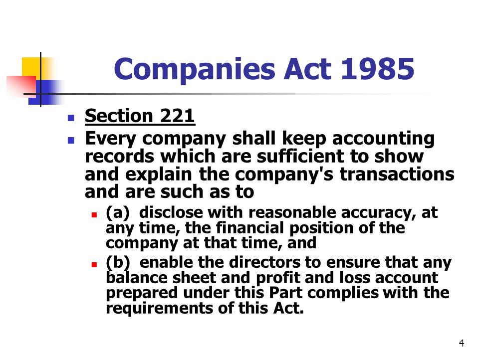 4 Companies Act 1985 Section 221 Every company shall keep accounting records which are sufficient to show and explain the company s transactions and are such as to (a) disclose with reasonable accuracy, at any time, the financial position of the company at that time, and (b) enable the directors to ensure that any balance sheet and profit and loss account prepared under this Part complies with the requirements of this Act.