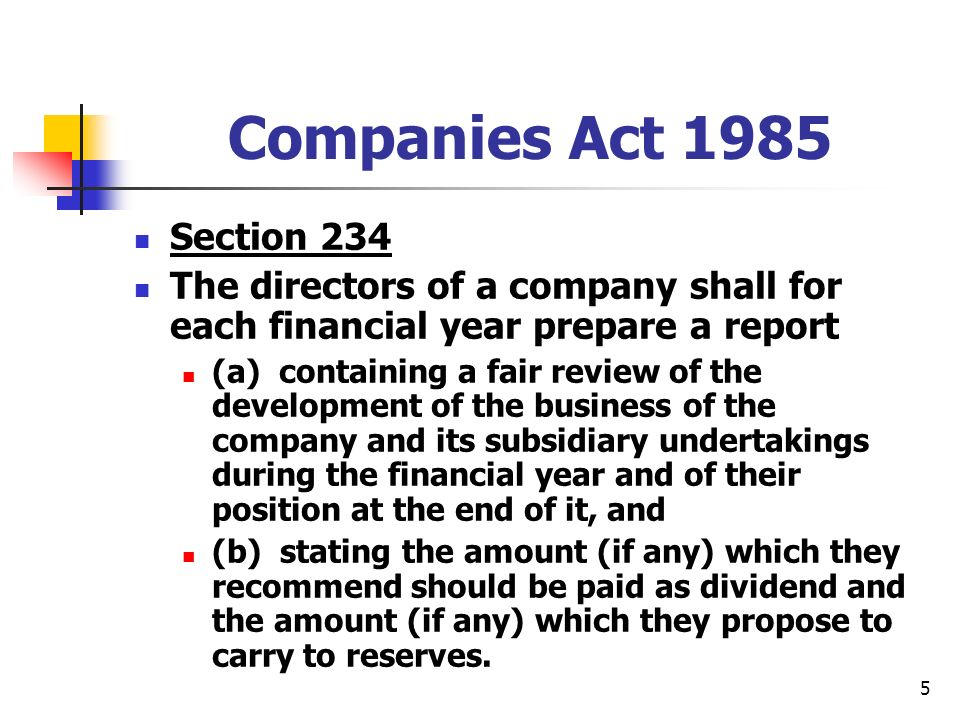 5 Companies Act 1985 Section 234 The directors of a company shall for each financial year prepare a report (a) containing a fair review of the development of the business of the company and its subsidiary undertakings during the financial year and of their position at the end of it, and (b) stating the amount (if any) which they recommend should be paid as dividend and the amount (if any) which they propose to carry to reserves.