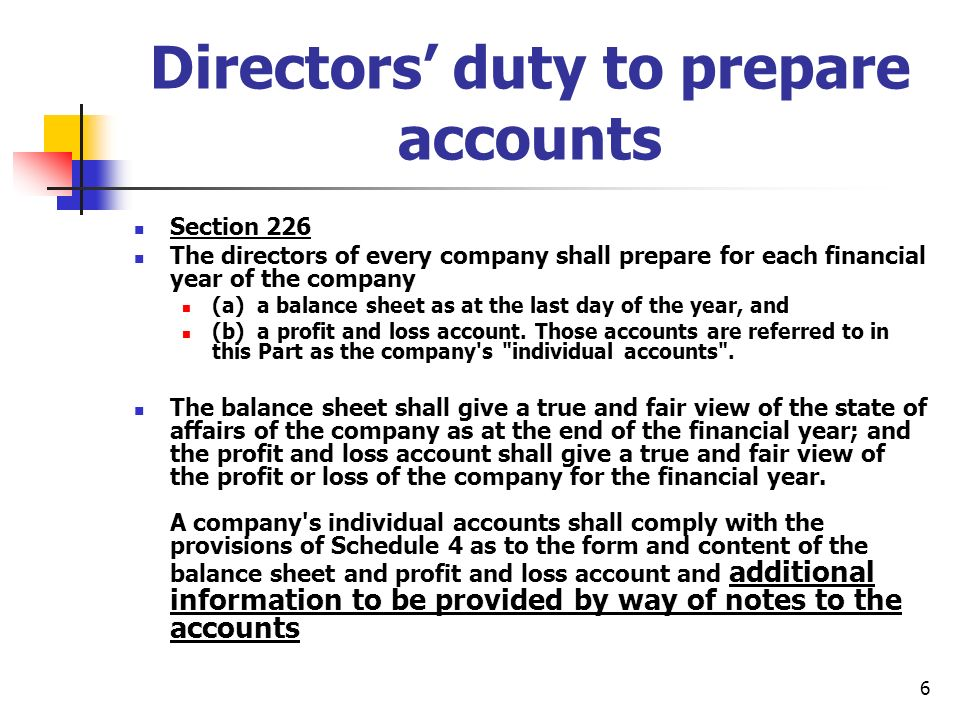 6 Directors duty to prepare accounts Section 226 The directors of every company shall prepare for each financial year of the company (a) a balance sheet as at the last day of the year, and (b) a profit and loss account.