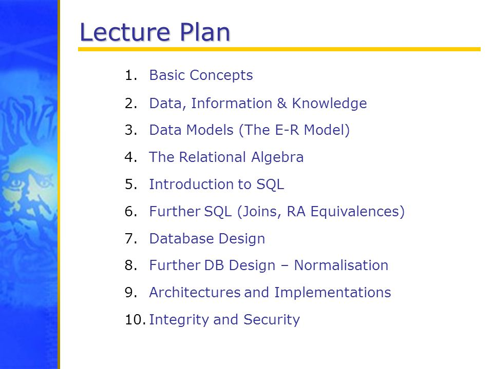 Lecture Plan 1.Basic Concepts 2.Data, Information & Knowledge 3.Data Models (The E-R Model) 4.The Relational Algebra 5.Introduction to SQL 6.Further S