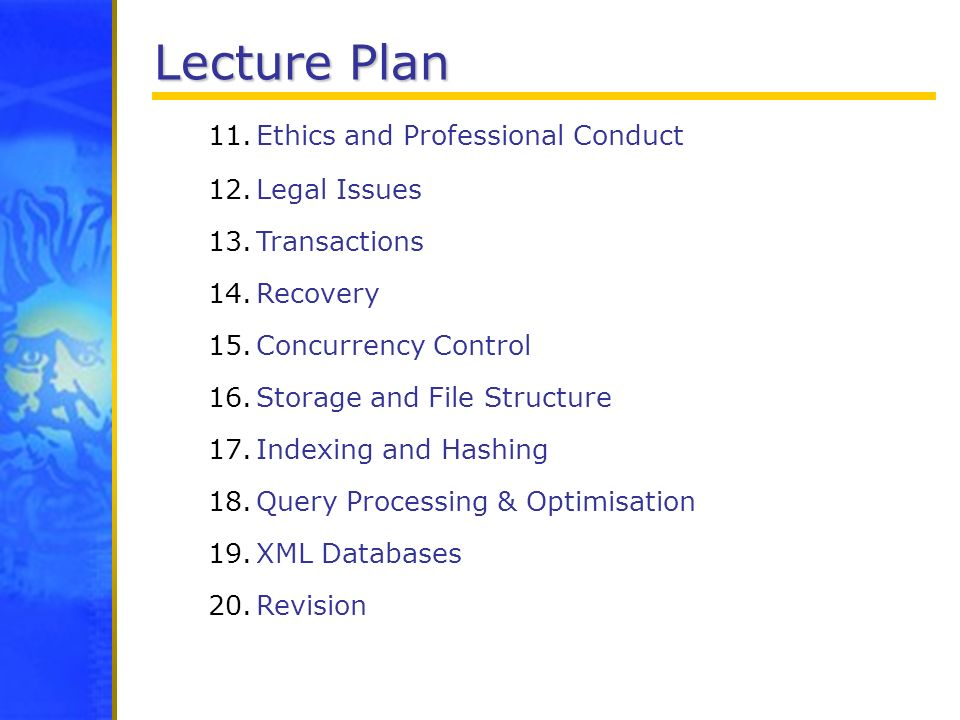 Lecture Plan 11.Ethics and Professional Conduct 12.Legal Issues 13.Transactions 14.Recovery 15.Concurrency Control 16.Storage and File Structure 17.In