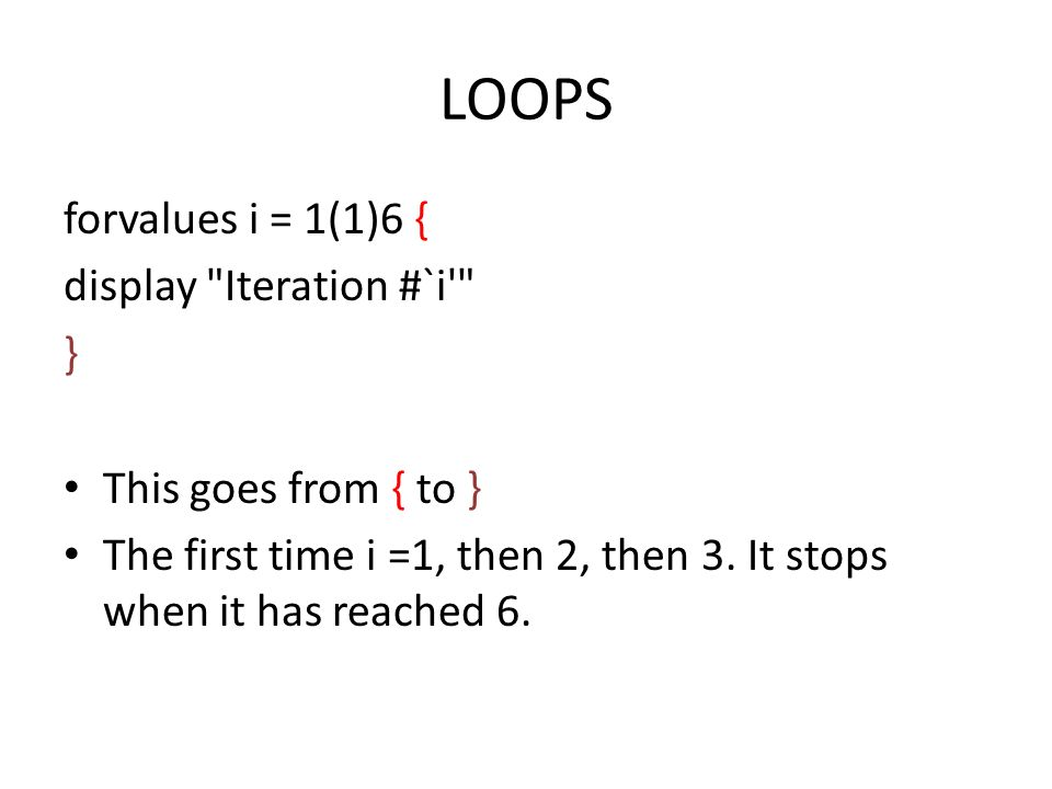 LOOPS forvalues i = 1(1)6 { display Iteration #`i } This goes from { to } The first time i =1, then 2, then 3.