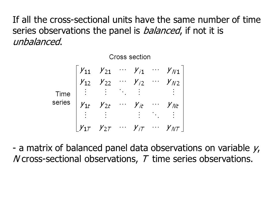 If all the cross-sectional units have the same number of time series observations the panel is balanced, if not it is unbalanced. Time series Cross se