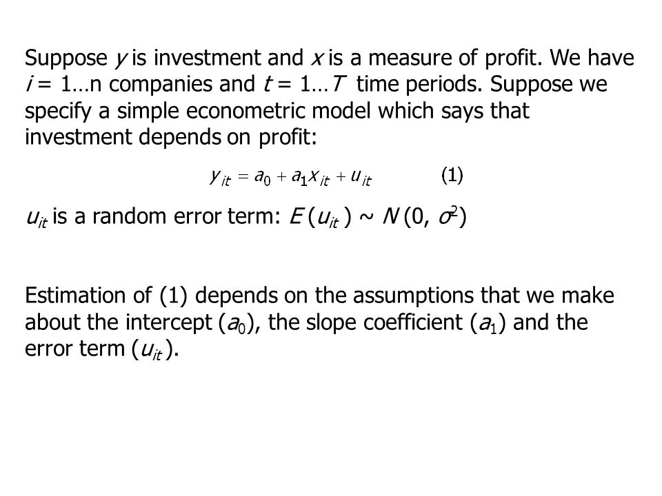 Suppose y is investment and x is a measure of profit. We have i = 1…n companies and t = 1…T time periods. Suppose we specify a simple econometric mode
