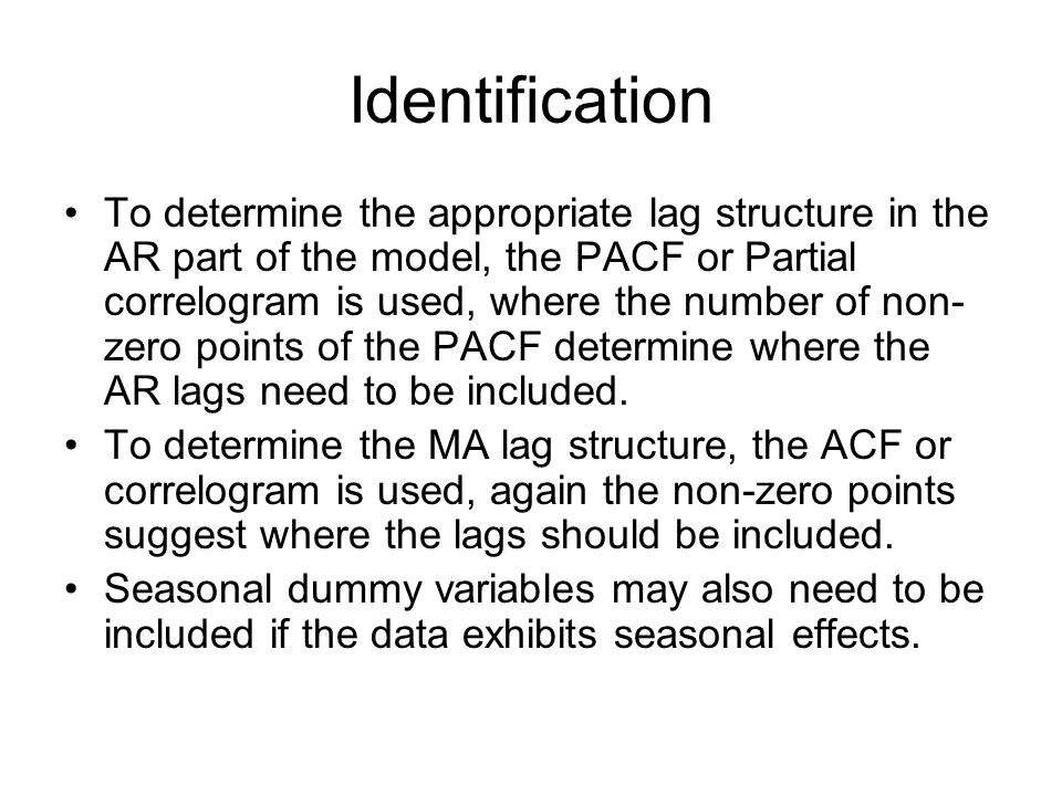 Identification To determine the appropriate lag structure in the AR part of the model, the PACF or Partial correlogram is used, where the number of no