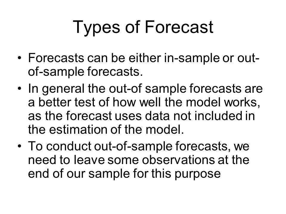 Types of Forecast Forecasts can be either in-sample or out- of-sample forecasts. In general the out-of sample forecasts are a better test of how well