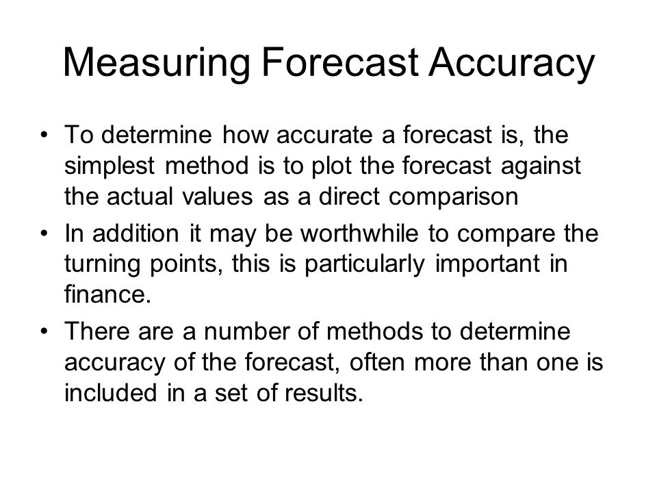 Measuring Forecast Accuracy To determine how accurate a forecast is, the simplest method is to plot the forecast against the actual values as a direct