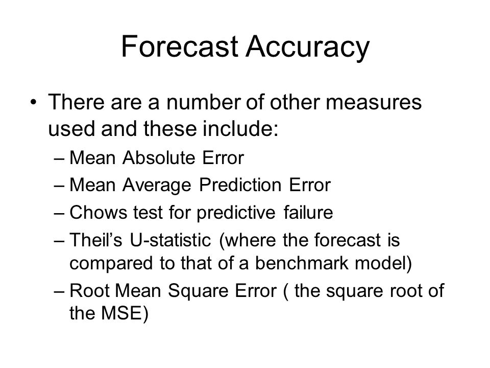 Forecast Accuracy There are a number of other measures used and these include: –Mean Absolute Error –Mean Average Prediction Error –Chows test for pre