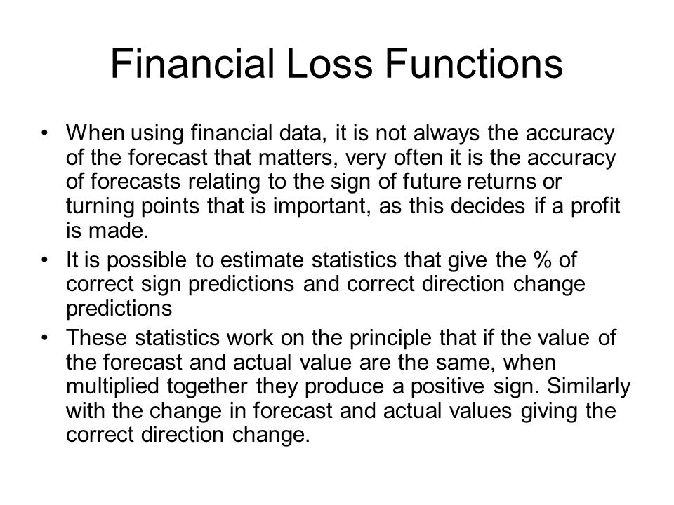 Financial Loss Functions When using financial data, it is not always the accuracy of the forecast that matters, very often it is the accuracy of forec