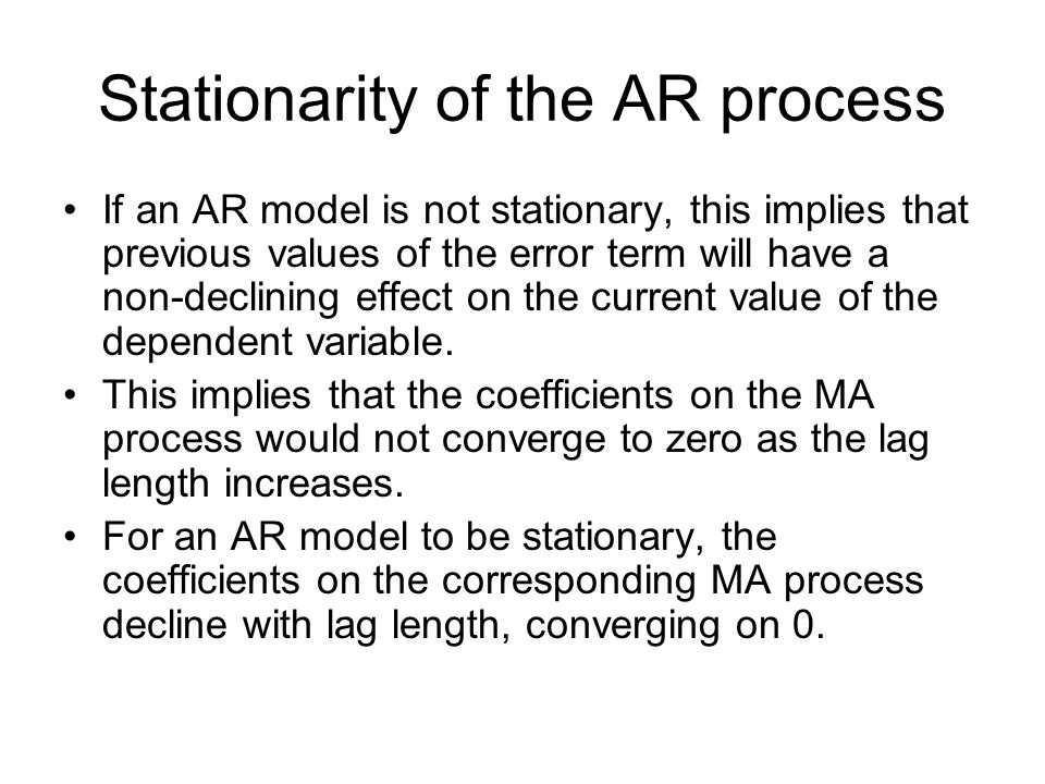 Stationarity of the AR process If an AR model is not stationary, this implies that previous values of the error term will have a non-declining effect