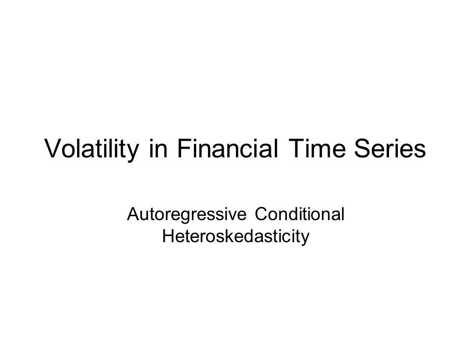 Volatility in Financial Time Series Autoregressive Conditional Heteroskedasticity