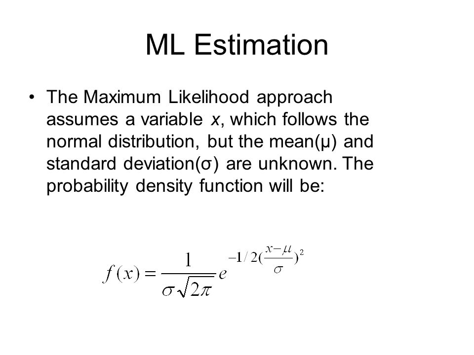 ML Estimation The Maximum Likelihood approach assumes a variable x, which follows the normal distribution, but the mean(μ) and standard deviation(σ) are unknown.