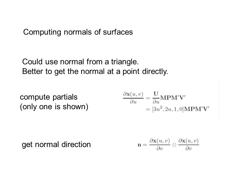 Computing normals of surfaces Could use normal from a triangle. Better to get the normal at a point directly. compute partials (only one is shown) get
