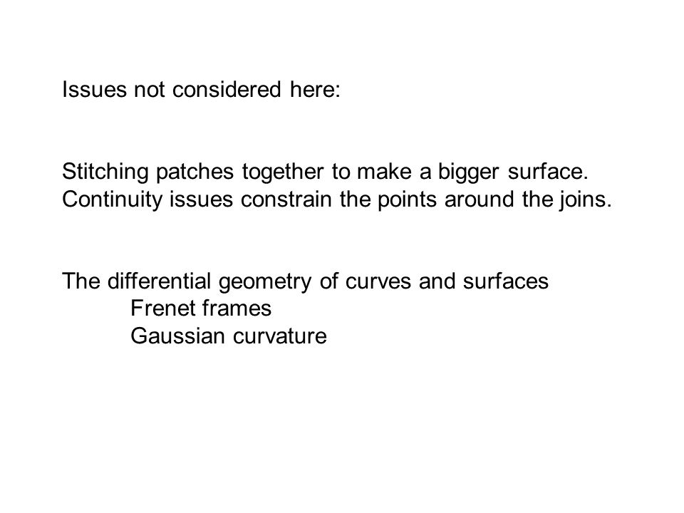 Issues not considered here: Stitching patches together to make a bigger surface. Continuity issues constrain the points around the joins. The differen