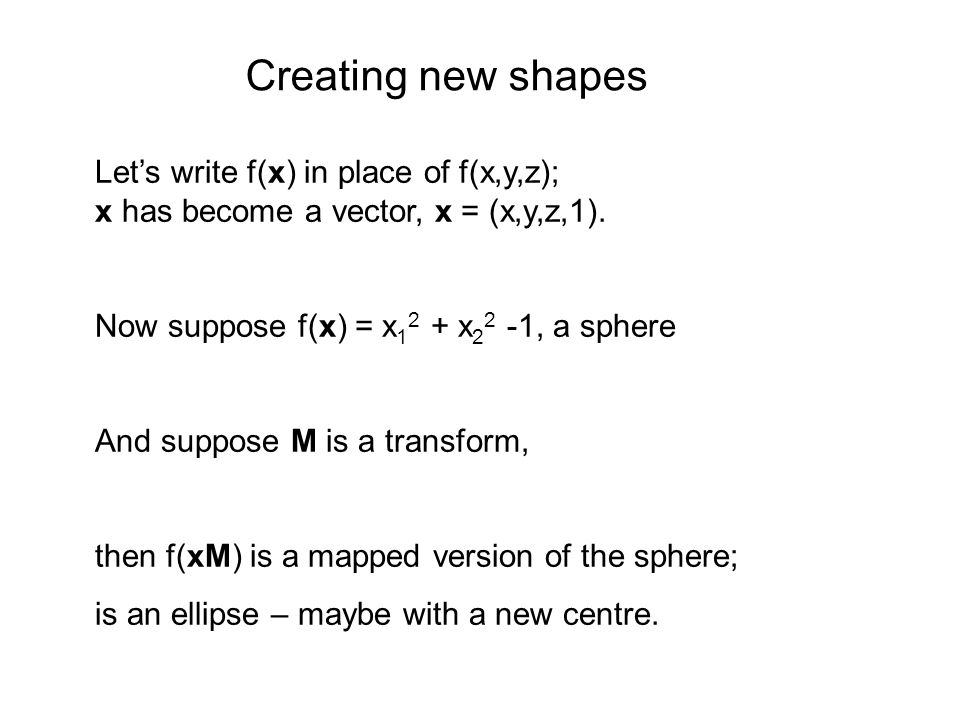 Lets write f(x) in place of f(x,y,z); x has become a vector, x = (x,y,z,1). Now suppose f(x) = x 1 2 + x 2 2 -1, a sphere And suppose M is a transform